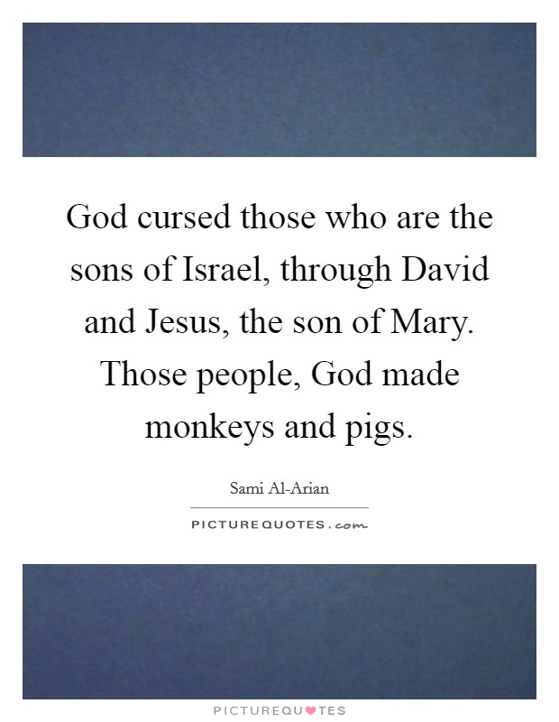 God cursed those who are the sons of Israel, through David and Jesus, the son of Mary. Those people, God made monkeys and pigs Picture Quote #1