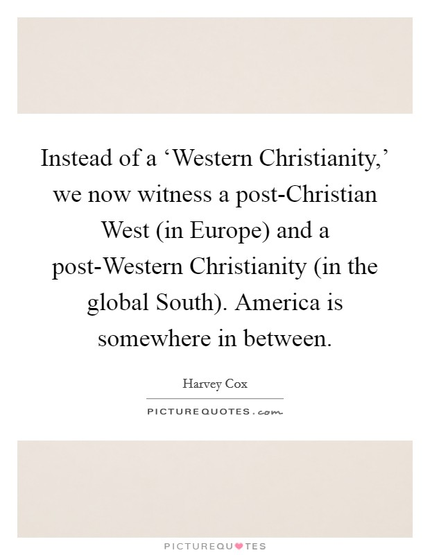 Instead of a 'Western Christianity,' we now witness a post-Christian West (in Europe) and a post-Western Christianity (in the global South). America is somewhere in between Picture Quote #1