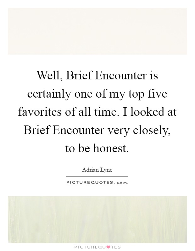Well, Brief Encounter is certainly one of my top five favorites of all time. I looked at Brief Encounter very closely, to be honest Picture Quote #1