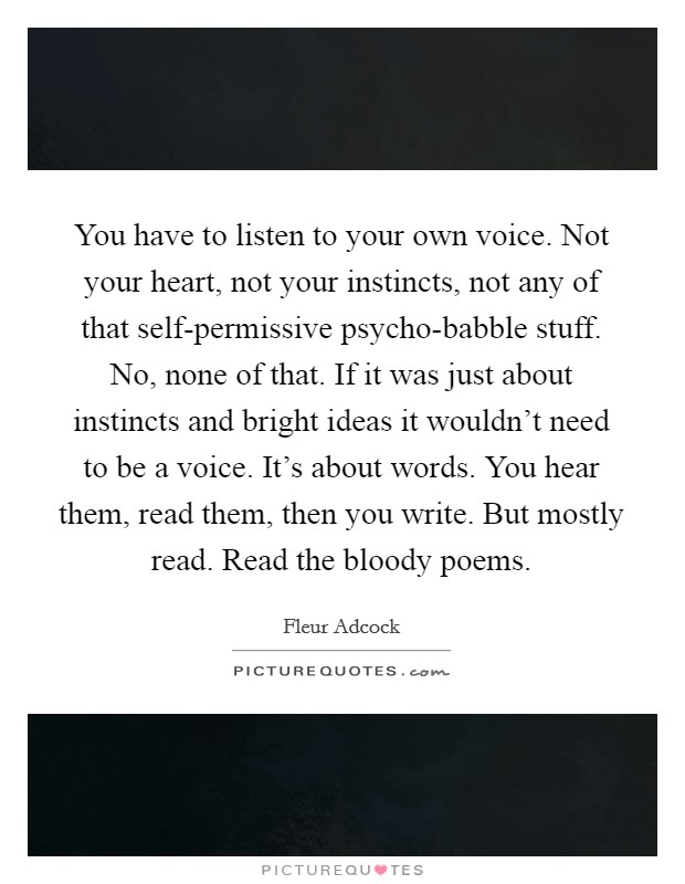 You have to listen to your own voice. Not your heart, not your instincts, not any of that self-permissive psycho-babble stuff. No, none of that. If it was just about instincts and bright ideas it wouldn't need to be a voice. It's about words. You hear them, read them, then you write. But mostly read. Read the bloody poems Picture Quote #1
