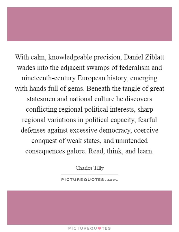 With calm, knowledgeable precision, Daniel Ziblatt wades into the adjacent swamps of federalism and nineteenth-century European history, emerging with hands full of gems. Beneath the tangle of great statesmen and national culture he discovers conflicting regional political interests, sharp regional variations in political capacity, fearful defenses against excessive democracy, coercive conquest of weak states, and unintended consequences galore. Read, think, and learn Picture Quote #1