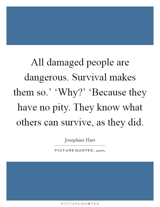 All damaged people are dangerous. Survival makes them so.' 'Why?' 'Because they have no pity. They know what others can survive, as they did Picture Quote #1