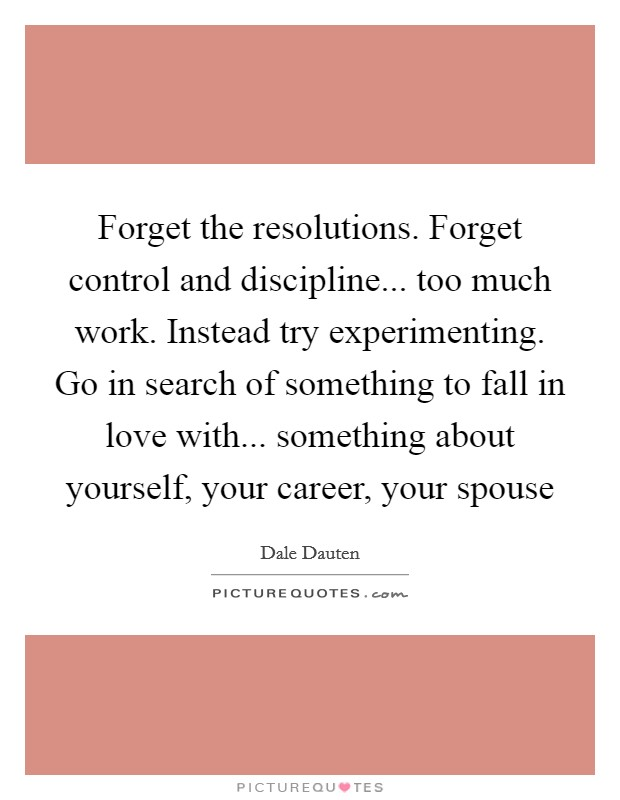Forget the resolutions. Forget control and discipline... too much work. Instead try experimenting. Go in search of something to fall in love with... something about yourself, your career, your spouse Picture Quote #1