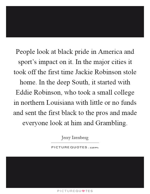 People look at black pride in America and sport's impact on it. In the major cities it took off the first time Jackie Robinson stole home. In the deep South, it started with Eddie Robinson, who took a small college in northern Louisiana with little or no funds and sent the first black to the pros and made everyone look at him and Grambling Picture Quote #1