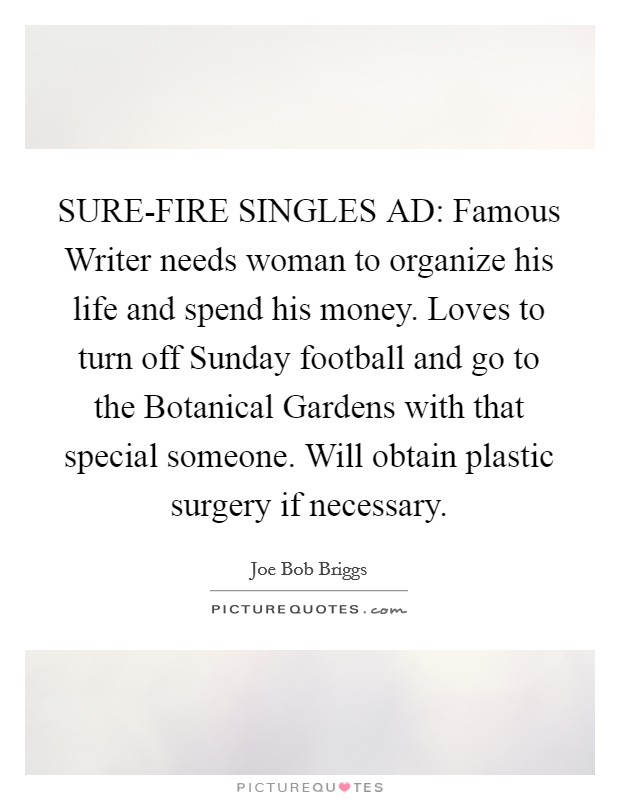 SURE-FIRE SINGLES AD: Famous Writer needs woman to organize his life and spend his money. Loves to turn off Sunday football and go to the Botanical Gardens with that special someone. Will obtain plastic surgery if necessary Picture Quote #1