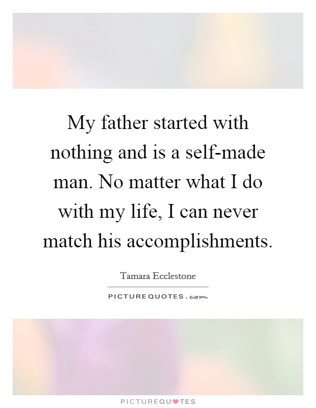 My father started with nothing and is a self-made man. No matter what I do with my life, I can never match his accomplishments Picture Quote #1