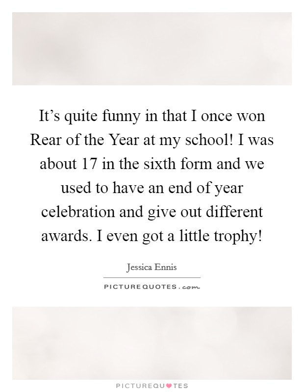 it s quite funny in that i once won rear of the year at my