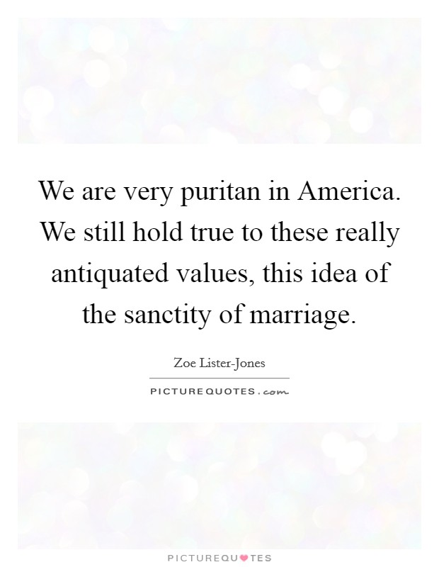 We are very puritan in America. We still hold true to these really antiquated values, this idea of the sanctity of marriage Picture Quote #1