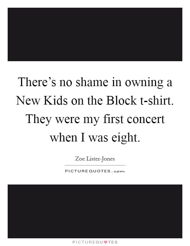 There's no shame in owning a New Kids on the Block t-shirt. They were my first concert when I was eight Picture Quote #1
