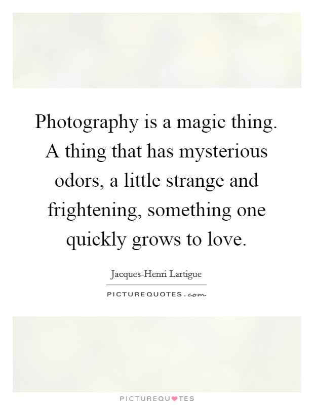 Photography is a magic thing. A thing that has mysterious odors, a little strange and frightening, something one quickly grows to love Picture Quote #1