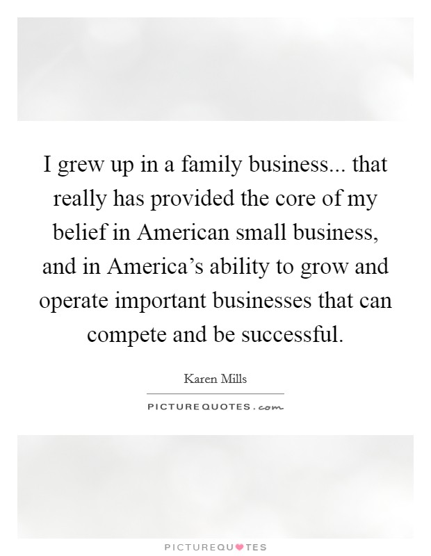 I grew up in a family business... that really has provided the core of my belief in American small business, and in America's ability to grow and operate important businesses that can compete and be successful Picture Quote #1