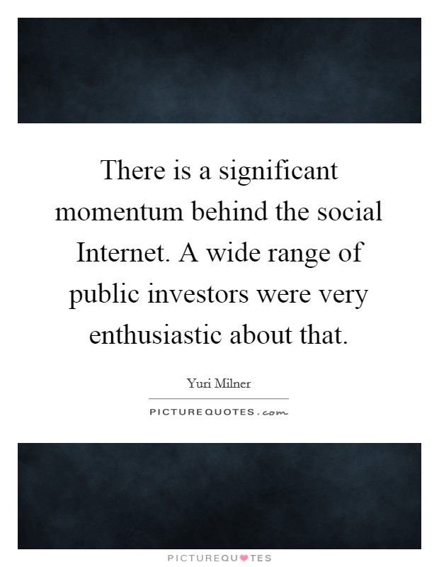 There is a significant momentum behind the social Internet. A wide range of public investors were very enthusiastic about that Picture Quote #1