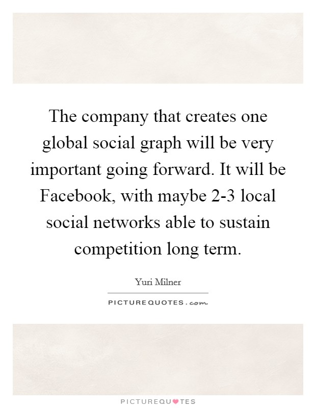 The company that creates one global social graph will be very important going forward. It will be Facebook, with maybe 2-3 local social networks able to sustain competition long term Picture Quote #1