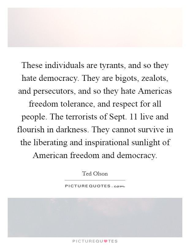 These individuals are tyrants, and so they hate democracy. They are bigots, zealots, and persecutors, and so they hate Americas freedom tolerance, and respect for all people. The terrorists of Sept. 11 live and flourish in darkness. They cannot survive in the liberating and inspirational sunlight of American freedom and democracy Picture Quote #1
