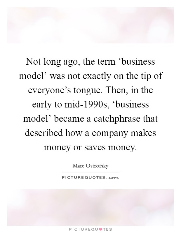 Not long ago, the term 'business model' was not exactly on the tip of everyone's tongue. Then, in the early to mid-1990s, 'business model' became a catchphrase that described how a company makes money or saves money Picture Quote #1