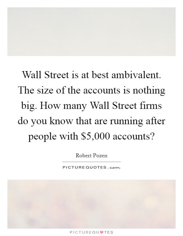 Wall Street is at best ambivalent. The size of the accounts is nothing big. How many Wall Street firms do you know that are running after people with $5,000 accounts? Picture Quote #1