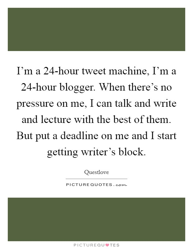 I'm a 24-hour tweet machine, I'm a 24-hour blogger. When there's no pressure on me, I can talk and write and lecture with the best of them. But put a deadline on me and I start getting writer's block Picture Quote #1