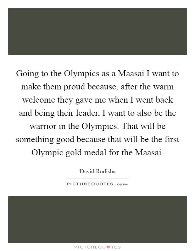 Going to the Olympics as a Maasai I want to make them proud because, after the warm welcome they gave me when I went back and being their leader, I want to also be the warrior in the Olympics. That will be something good because that will be the first Olympic gold medal for the Maasai Picture Quote #1