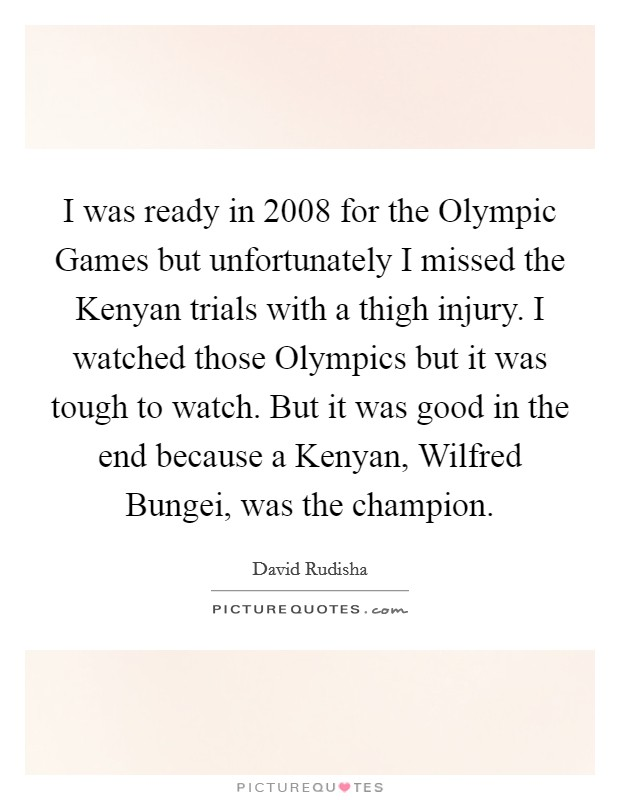 I was ready in 2008 for the Olympic Games but unfortunately I missed the Kenyan trials with a thigh injury. I watched those Olympics but it was tough to watch. But it was good in the end because a Kenyan, Wilfred Bungei, was the champion Picture Quote #1