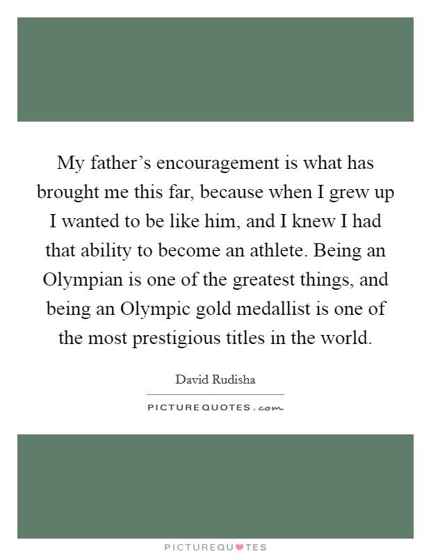 My father's encouragement is what has brought me this far, because when I grew up I wanted to be like him, and I knew I had that ability to become an athlete. Being an Olympian is one of the greatest things, and being an Olympic gold medallist is one of the most prestigious titles in the world Picture Quote #1