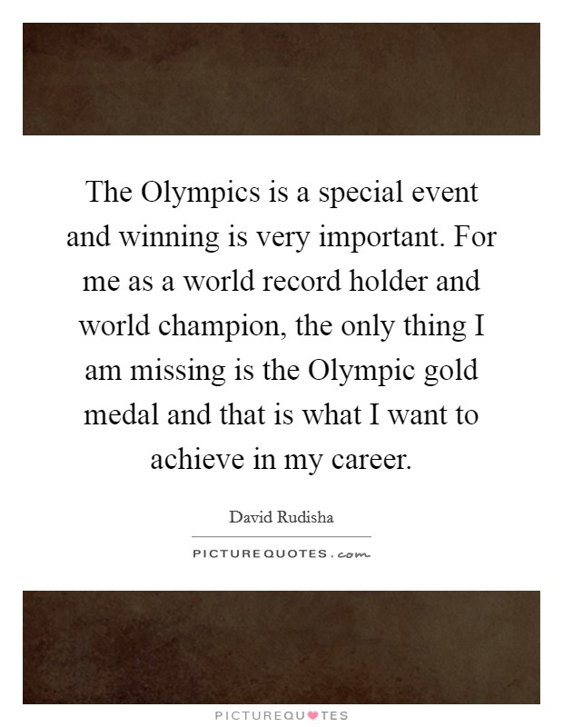 The Olympics is a special event and winning is very important. For me as a world record holder and world champion, the only thing I am missing is the Olympic gold medal and that is what I want to achieve in my career Picture Quote #1
