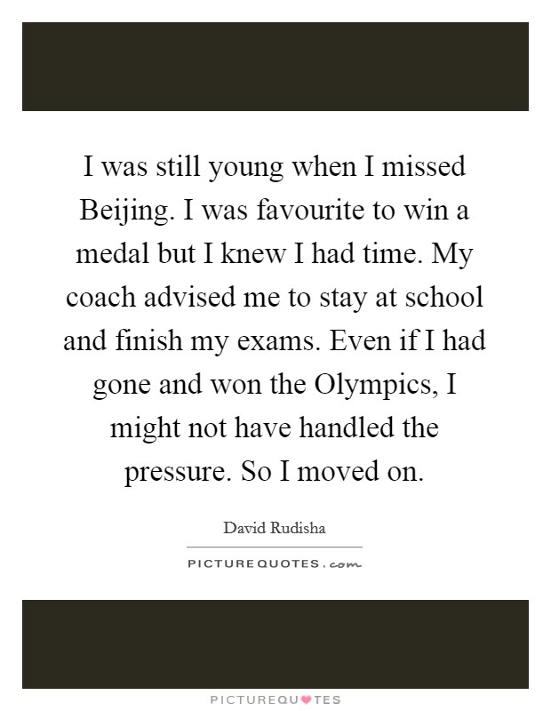 I was still young when I missed Beijing. I was favourite to win a medal but I knew I had time. My coach advised me to stay at school and finish my exams. Even if I had gone and won the Olympics, I might not have handled the pressure. So I moved on Picture Quote #1