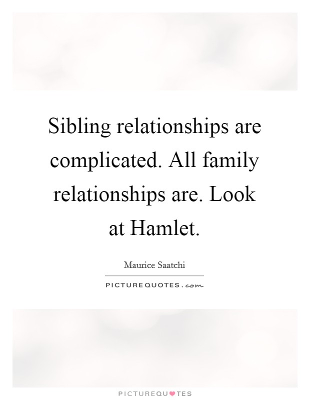 Sibling relationships are complicated. All family relationships are. Look at Hamlet Picture Quote #1