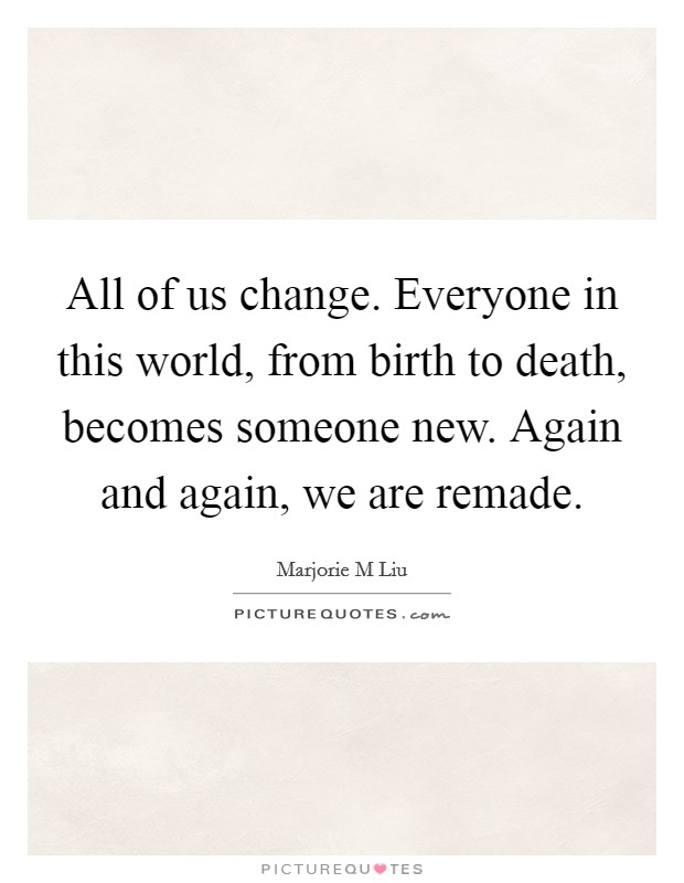 All of us change. Everyone in this world, from birth to death, becomes someone new. Again and again, we are remade Picture Quote #1