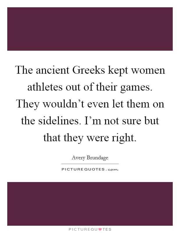 The ancient Greeks kept women athletes out of their games. They wouldn't even let them on the sidelines. I'm not sure but that they were right Picture Quote #1
