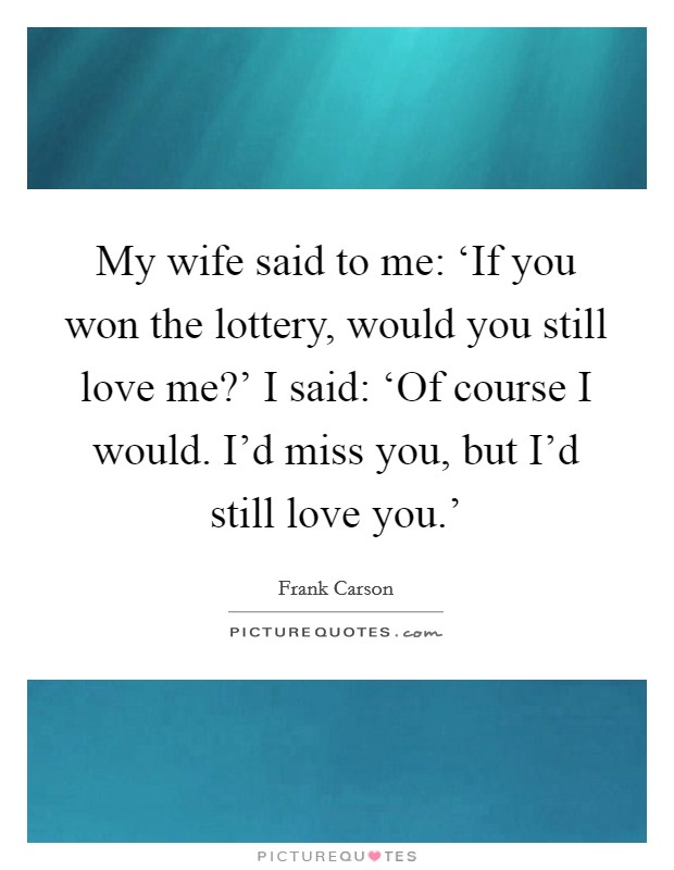 My wife said to me: 'If you won the lottery, would you still love me?' I said: 'Of course I would. I'd miss you, but I'd still love you.' Picture Quote #1