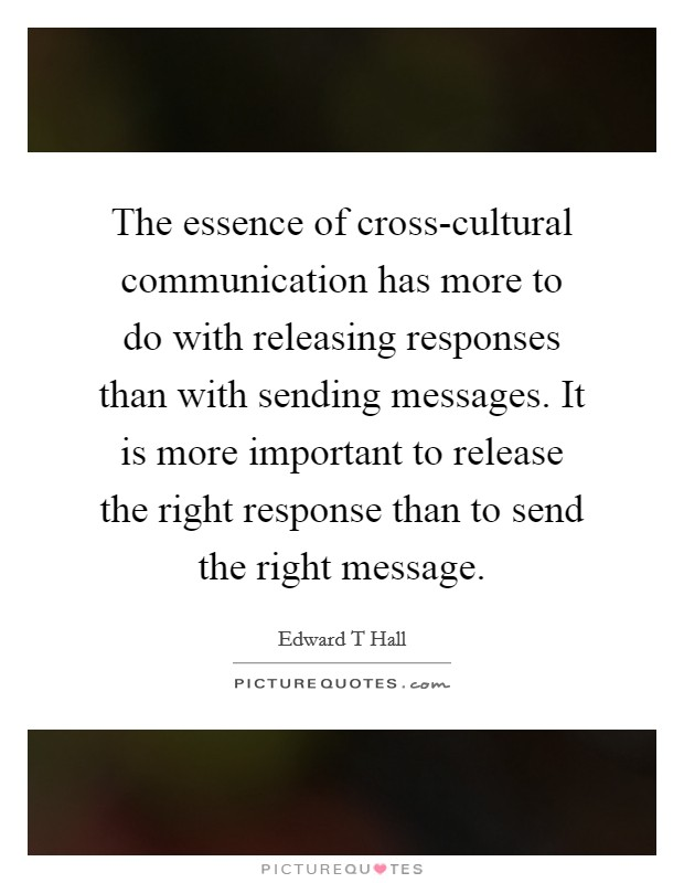 The essence of cross-cultural communication has more to do with releasing responses than with sending messages. It is more important to release the right response than to send the right message Picture Quote #1