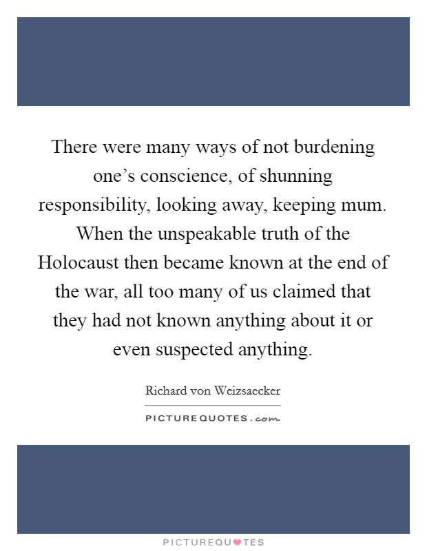 There were many ways of not burdening one's conscience, of shunning responsibility, looking away, keeping mum. When the unspeakable truth of the Holocaust then became known at the end of the war, all too many of us claimed that they had not known anything about it or even suspected anything Picture Quote #1