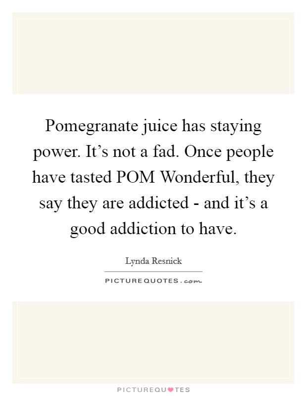 Pomegranate juice has staying power. It's not a fad. Once people have tasted POM Wonderful, they say they are addicted - and it's a good addiction to have Picture Quote #1
