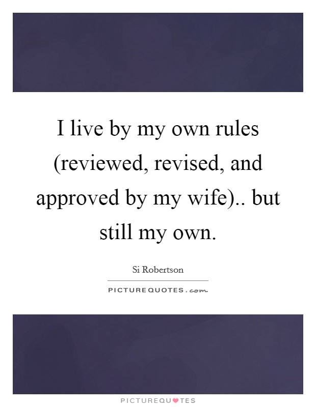 I live by my own rules (reviewed, revised, and approved by my wife).. but still my own Picture Quote #1