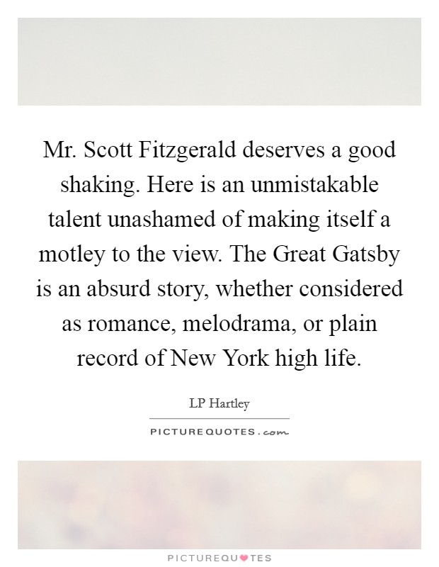 Mr. Scott Fitzgerald deserves a good shaking. Here is an unmistakable talent unashamed of making itself a motley to the view. The Great Gatsby is an absurd story, whether considered as romance, melodrama, or plain record of New York high life Picture Quote #1