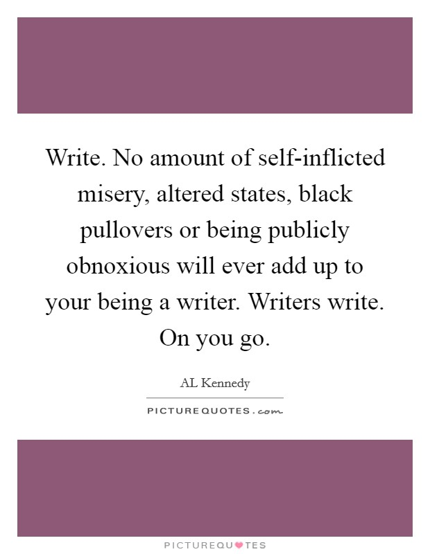Write. No amount of self-inflicted misery, altered states, black pullovers or being publicly obnoxious will ever add up to your being a writer. Writers write. On you go Picture Quote #1
