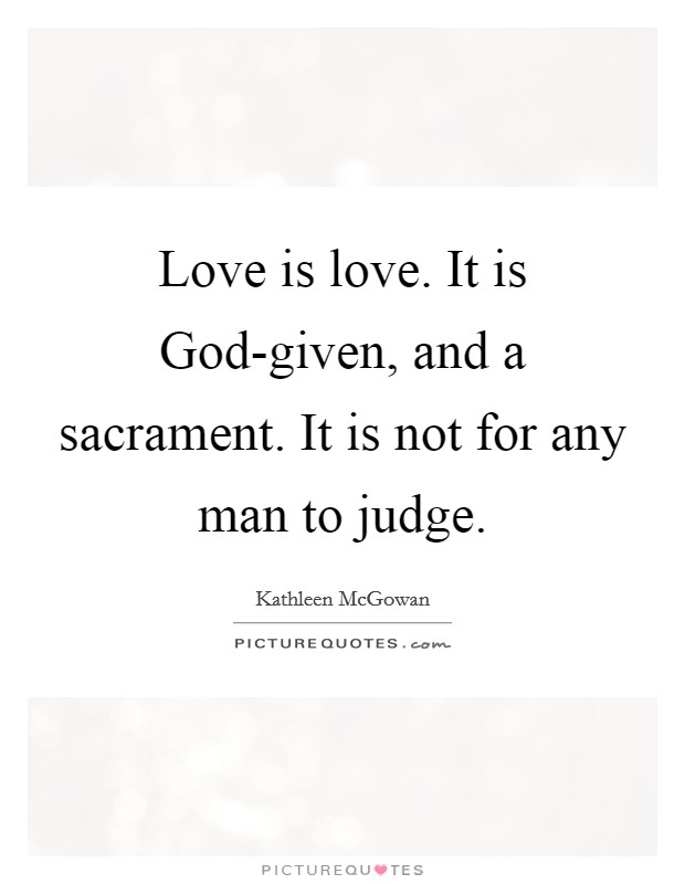 Love is love. It is God-given, and a sacrament. It is not for any man to judge Picture Quote #1