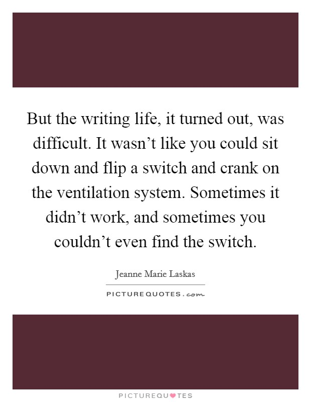 But the writing life, it turned out, was difficult. It wasn't like you could sit down and flip a switch and crank on the ventilation system. Sometimes it didn't work, and sometimes you couldn't even find the switch Picture Quote #1