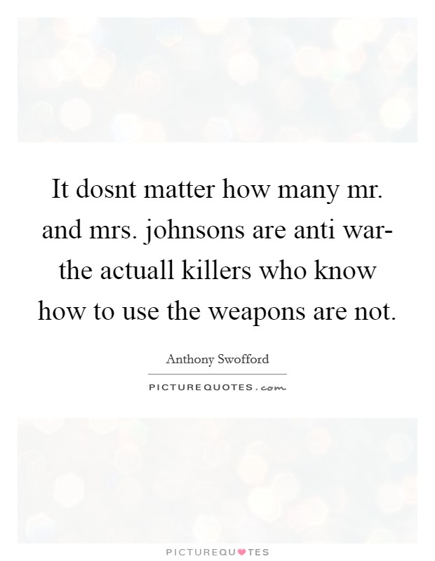 It dosnt matter how many mr. and mrs. johnsons are anti war- the actuall killers who know how to use the weapons are not Picture Quote #1