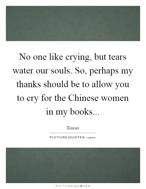 No one like crying, but tears water our souls. So, perhaps my thanks should be to allow you to cry for the Chinese women in my books Picture Quote #1