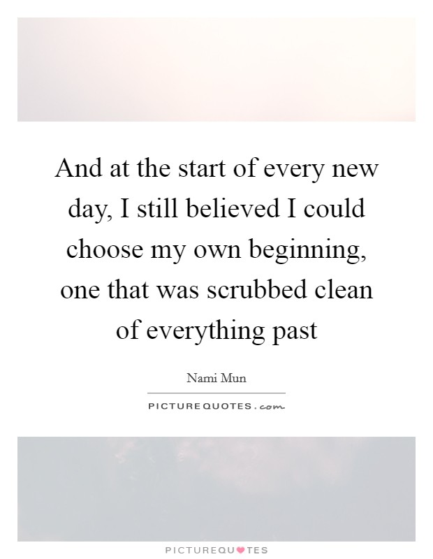 And at the start of every new day, I still believed I could choose my own beginning, one that was scrubbed clean of everything past Picture Quote #1