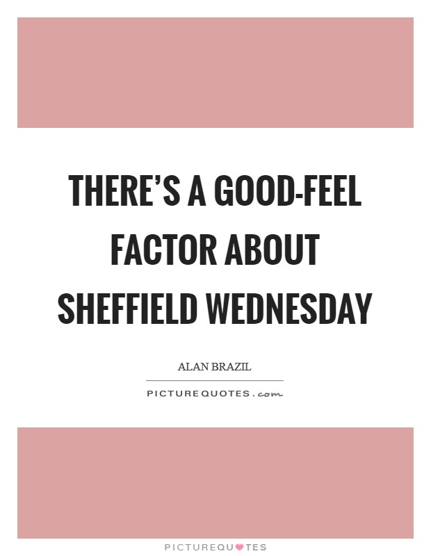 There's a good-feel factor about Sheffield Wednesday Picture Quote #1