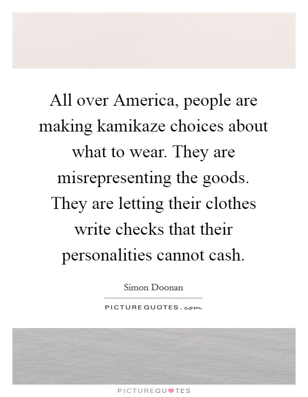 All over America, people are making kamikaze choices about what to wear. They are misrepresenting the goods. They are letting their clothes write checks that their personalities cannot cash Picture Quote #1