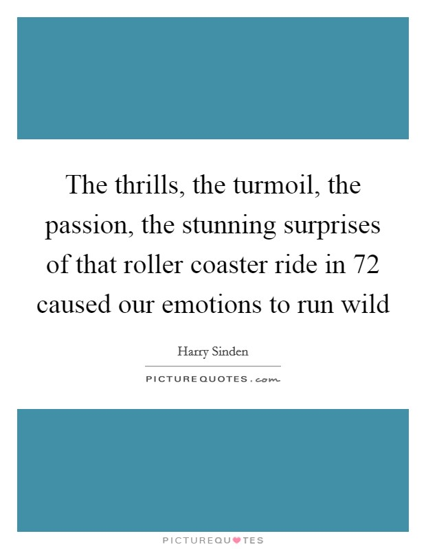 The thrills, the turmoil, the passion, the stunning surprises of that roller coaster ride in  72 caused our emotions to run wild Picture Quote #1