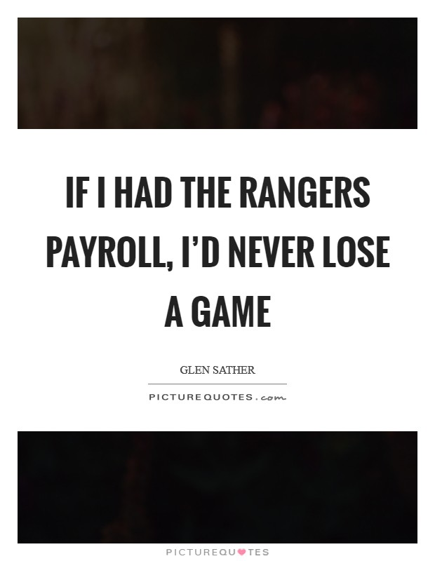 If I had the Rangers payroll, I'd never lose a game Picture Quote #1