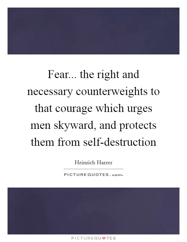 Fear... the right and necessary counterweights to that courage which urges men skyward, and protects them from self-destruction Picture Quote #1