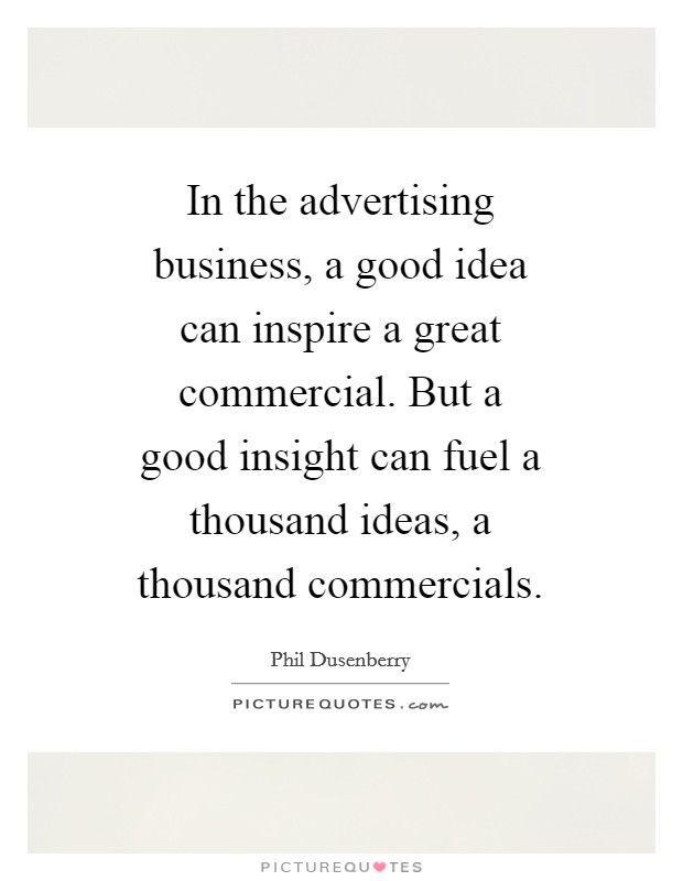 In the advertising business, a good idea can inspire a great commercial. But a good insight can fuel a thousand ideas, a thousand commercials Picture Quote #1