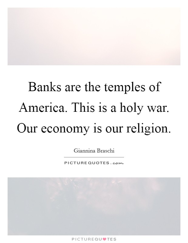Banks are the temples of America. This is a holy war. Our economy is our religion Picture Quote #1