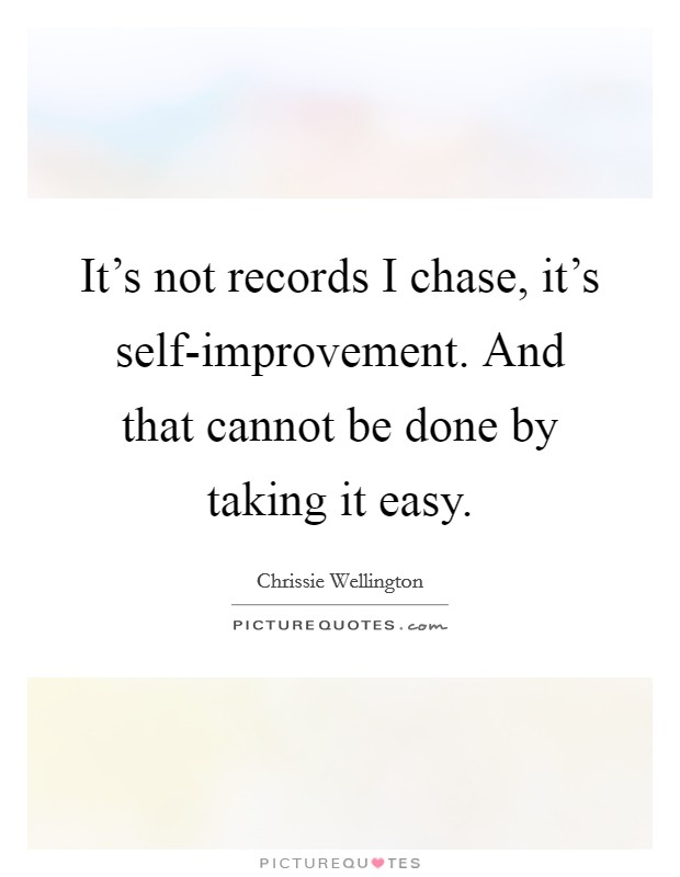 It's not records I chase, it's self-improvement. And that cannot be done by taking it easy Picture Quote #1