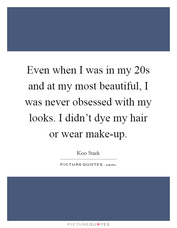 Even when I was in my 20s and at my most beautiful, I was never obsessed with my looks. I didn't dye my hair or wear make-up Picture Quote #1